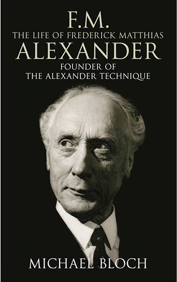FM - The Life of Frederick Matthias Alexander: Founder of the Alexander Technique, by Michael Bloch