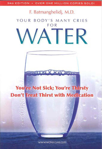 Your Body's Many Cries for Water: You're Not Sick, You're Thirsty, Don't Treat Thirst with Medications! by Fred Batmanghelidj