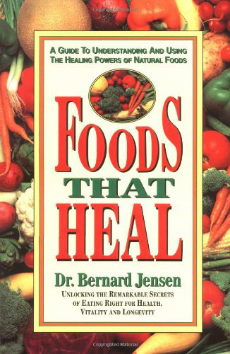 Foods That Heal: Unlocking the Remarkable Secrets of Eating Right for Health, Vitality and Longevity, by Bernard Jensen