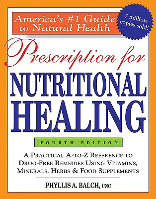 Prescription for Nutritional Healing, 4th Edition: A Practical A-To-Z Reference to Drug-Free Remedies Using Vitamins, Minerals, Herbs & Food Supplements, by Phyllis Balch