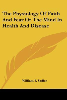 The Physiology of Faith and Fear or the Mind in Health and Disease, by William S Sadler
