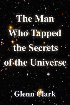 The Man Who Tapped the Secrets of the Universe, by Glenn Clark