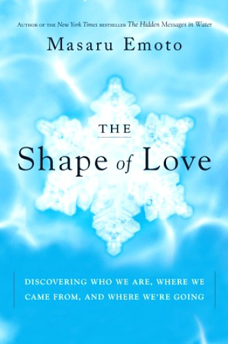 The Shape of Love: Discovering Who We Are, Where We Came From, and Where We're Going, by Masaru Emoto