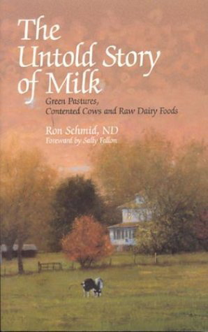 The Untold Story of Milk: Green Pastures, Contented Cows and Raw Dairy Products, by Ron Schmid and Sally Fallon