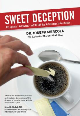 Sweet Deception: Why Splenda, Nutrasweet, and the FDA May Be Hazardous to Your Health, by Joseph Mercola and Kendra Degan Pearsall